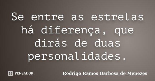 Se entre as estrelas há diferença, que dirás de duas personalidades.... Frase de Rodrigo Ramos Barbosa de Menezes.