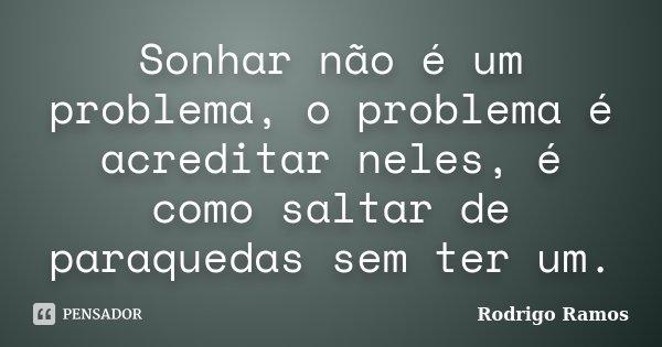 Sonhar não é um problema, o problema é acreditar neles, é como saltar de paraquedas sem ter um.... Frase de Rodrigo Ramos.