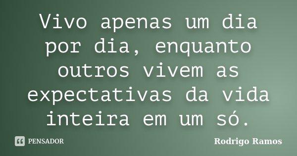 Vivo apenas um dia por dia, enquanto outros vivem as expectativas da vida inteira em um só.... Frase de Rodrigo Ramos.