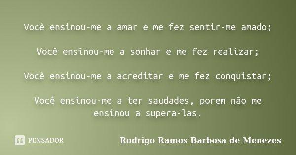 Você ensinou-me a amar e me fez sentir-me amado; Você ensinou-me a sonhar e me fez realizar; Você ensinou-me a acreditar e me fez conquistar; Você ensinou-me a ... Frase de Rodrigo Ramos Barbosa de Menezes.