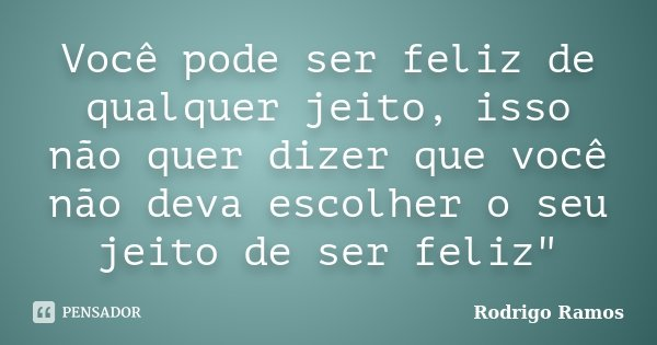 """Você pode ser feliz de qualquer jeito, isso não quer dizer que você não deva escolher o seu jeito de ser feliz""""... Frase de Rodrigo Ramos."""