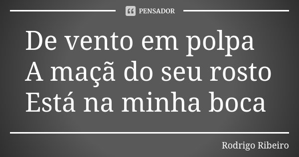 De vento em polpa A maçã do seu rosto Está na minha boca... Frase de Rodrigo Ribeiro.