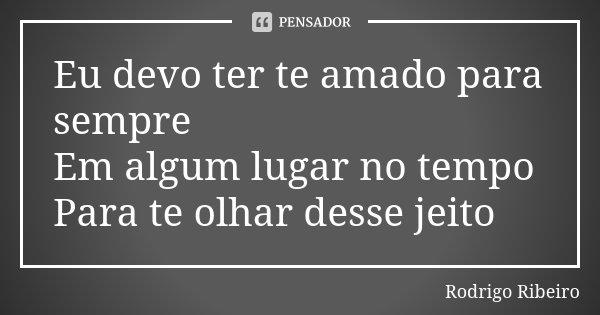 Eu devo ter te amado para sempre Em algum lugar no tempo Para te olhar desse jeito... Frase de Rodrigo Ribeiro.