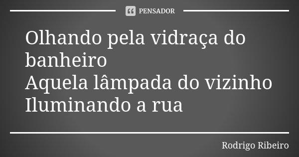 Olhando pela vidraça do banheiro Aquela lâmpada do vizinho Iluminando a rua... Frase de Rodrigo Ribeiro.