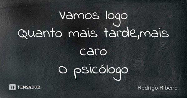 Vamos logo Quanto mais tarde,mais caro O psicólogo... Frase de Rodrigo Ribeiro.