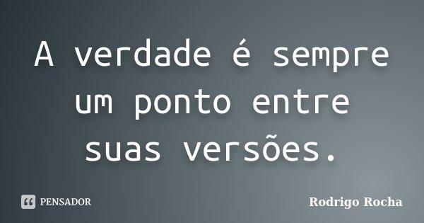 A verdade é sempre um ponto entre suas versões.... Frase de Rodrigo Rocha.