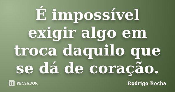 É impossível exigir algo em troca daquilo que se dá de coração... Frase de Rodrigo Rocha.