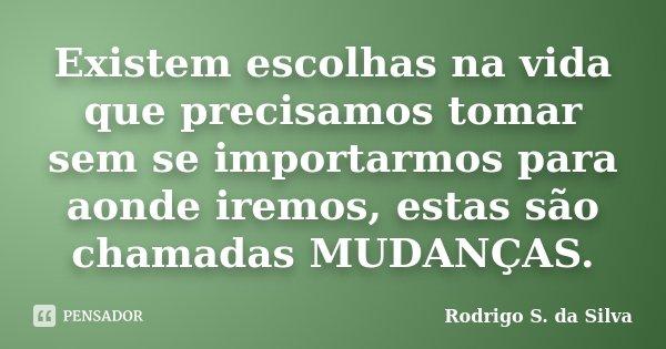 Existem escolhas na vida que precisamos tomar sem se importarmos para aonde iremos, estas são chamadas MUDANÇAS.... Frase de Rodrigo S. da Silva.