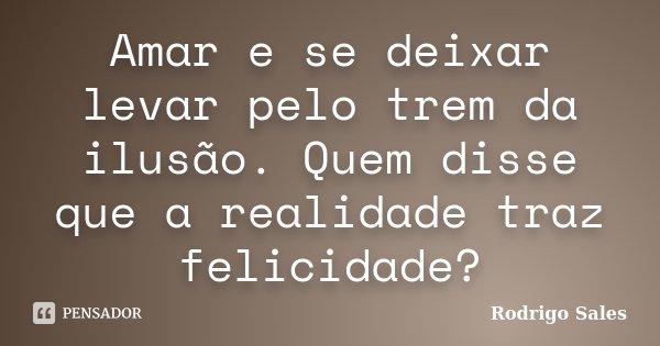 Amar e se deixar levar pelo trem da ilusão. Quem disse que a realidade traz felicidade?... Frase de Rodrigo Sales.