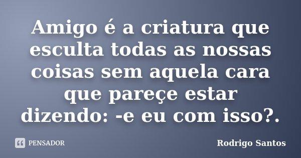 Amigo é a criatura que esculta todas as nossas coisas sem aquela cara que pareçe estar dizendo: -e eu com isso?.... Frase de Rodrigo Santos.