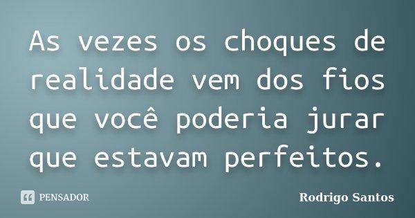 As vezes os choques de realidade vem dos fios que você poderia jurar que estavam perfeitos.... Frase de Rodrigo Santos.