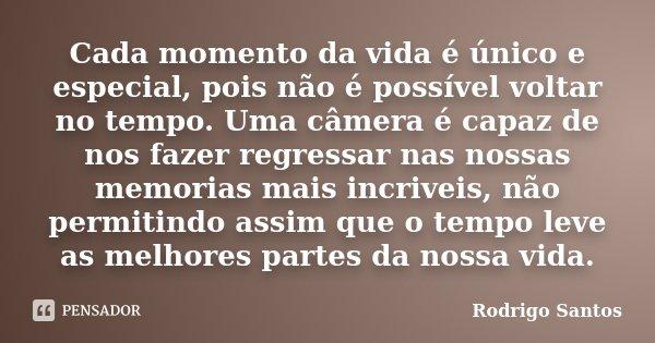 Cada momento da vida é único e especial, pois não é possível voltar no tempo. Uma câmera é capaz de nos fazer regressar nas nossas memorias mais incriveis, não ... Frase de Rodrigo Santos.