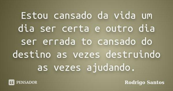 Estou cansado da vida um dia ser certa e outro dia ser errada to cansado do destino as vezes destruindo as vezes ajudando.... Frase de Rodrigo Santos.