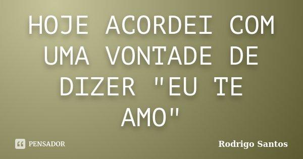 """HOJE ACORDEI COM UMA VONTADE DE DIZER """"EU TE AMO""""... Frase de Rodrigo santos."""