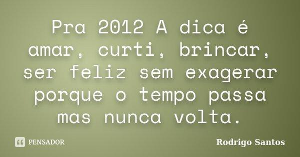 Pra 2012 A dica é amar, curti, brincar, ser feliz sem exagerar porque o tempo passa mas nunca volta.... Frase de Rodrigo Santos.