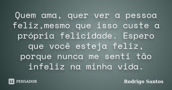Quem ama, quer ver a pessoa feliz,mesmo que isso custe a própria felicidade. Espero que você esteja feliz, porque nunca me senti tão infeliz na minha vida.... Frase de Rodrigo Santos.
