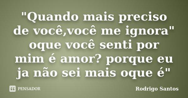 """""""Quando mais preciso de você,você me ignora"""" oque você senti por mim é amor? porque eu ja não sei mais oque é""""... Frase de Rodrigo Santos."""