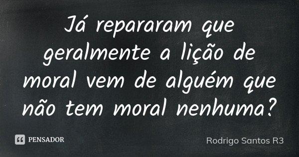 Já repararam que geralmente a lição de moral vem de alguém que não tem moral nenhuma?... Frase de Rodrigo Santos R3.