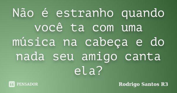 Não é estranho quando você ta com uma música na cabeça e do nada seu amigo canta ela?... Frase de Rodrigo Santos R3.