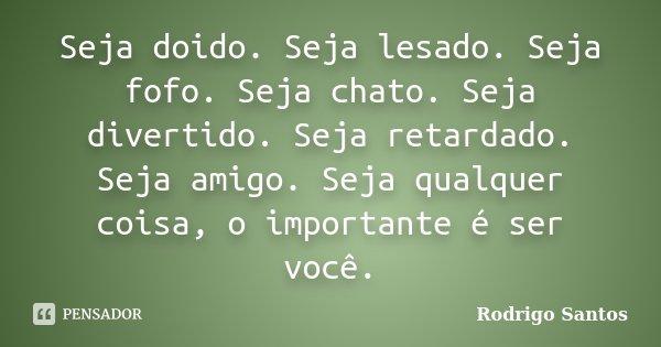 Seja doido. Seja lesado. Seja fofo. Seja chato. Seja divertido. Seja retardado. Seja amigo. Seja qualquer coisa, o importante é ser você.... Frase de Rodrigo Santos.