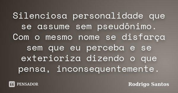 Silenciosa personalidade que se assume sem pseudônimo. Com o mesmo nome se disfarça sem que eu perceba e se exterioriza dizendo o que pensa, inconsequentemente.... Frase de Rodrigo Santos.