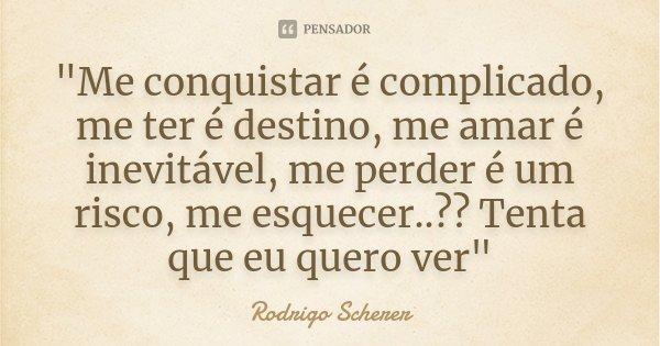 """""""Me conquistar é complicado, me ter é destino, me amar é inevitável, me perder é um risco, me esquecer..?? Tenta que eu quero ver""""... Frase de Rodrigo Scherer."""