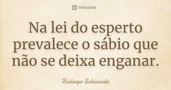 Na lei do esperto prevalece o sábio que não se deixa enganar.... Frase de Rodrigo Schivinski.
