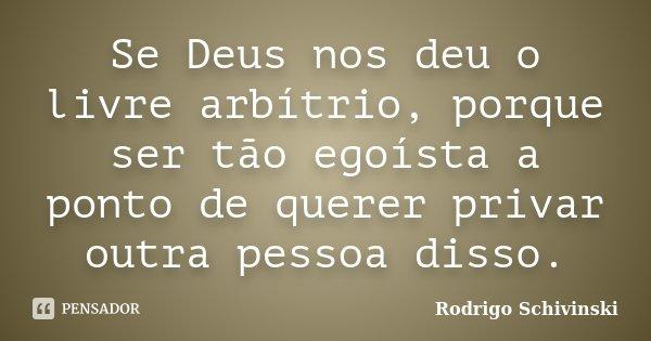 Se Deus nos deu o livre arbítrio, porque ser tão egoísta a ponto de querer privar outra pessoa disso.... Frase de Rodrigo Schivinski.