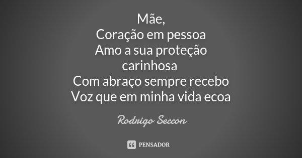 Mãe, Coração em pessoa Amo a sua proteção carinhosa Com abraço sempre recebo Voz que em minha vida ecoa... Frase de Rodrigo Seccon.