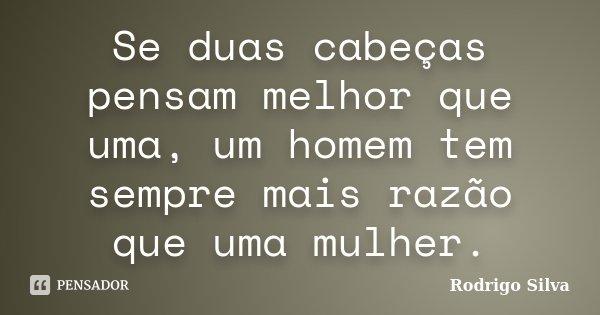 Se duas cabeças pensam melhor que uma, um homem tem sempre mais razão que uma mulher.... Frase de Rodrigo silva.