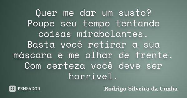 Quer me dar um susto? Poupe seu tempo tentando coisas mirabolantes. Basta você retirar a sua máscara e me olhar de frente. Com certeza você deve ser horrível.... Frase de Rodrigo Silveira da Cunha.