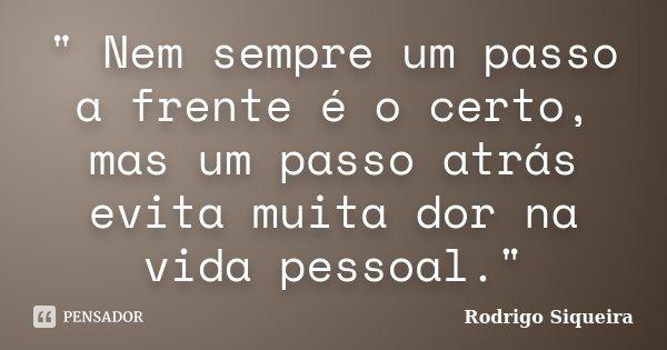 """"""" Nem sempre um passo a frente é o certo, mas um passo atrás evita muita dor na vida pessoal.""""... Frase de Rodrigo Siqueira."""