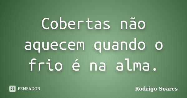 Cobertas não aquecem quando o frio é na alma.... Frase de Rodrigo Soares.