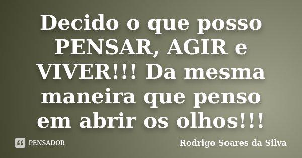 Decido o que posso PENSAR, AGIR e VIVER!!! Da mesma maneira que penso em abrir os olhos!!!... Frase de Rodrigo Soares da Silva.