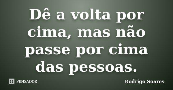 Dê a volta por cima, mas não passe por cima das pessoas.... Frase de Rodrigo Soares.