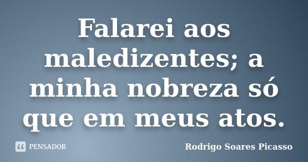 Falarei aos maledizentes; a minha nobreza só que em meus atos.... Frase de Rodrigo Soares Picasso.