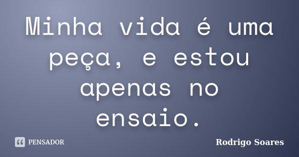 Minha vida é uma peça, e estou apenas no ensaio.... Frase de Rodrigo Soares.