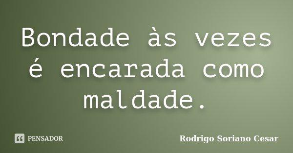 Bondade às vezes é encarada como maldade.... Frase de Rodrigo Soriano Cesar.
