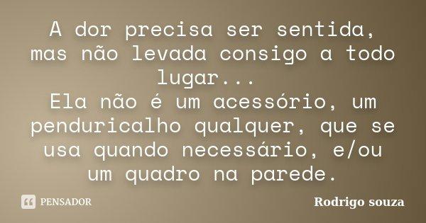 A dor precisa ser sentida, mas não levada consigo a todo lugar... Ela não é um acessório, um penduricalho qualquer, que se usa quando necessário, e/ou um quadro... Frase de Rodrigo Souza.
