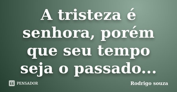 A tristeza é senhora, porém que seu tempo seja o passado...... Frase de Rodrigo Souza.