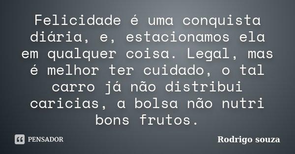 Felicidade é uma conquista diária, e, estacionamos ela em qualquer coisa. Legal, mas é melhor ter cuidado, o tal carro já não distribui caricias, a bolsa não nu... Frase de Rodrigo Souza.