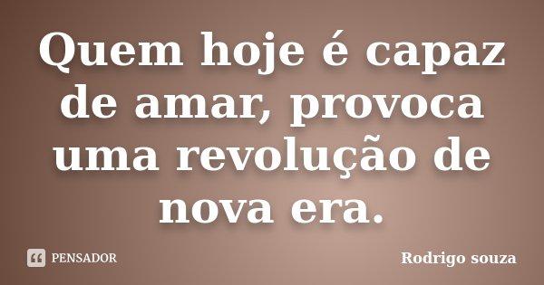 Quem hoje é capaz de amar, provoca uma revolução de nova era.... Frase de Rodrigo Souza.