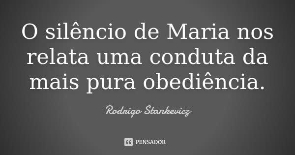 O silêncio de Maria nos relata uma conduta da mais pura obediência.... Frase de Rodrigo Stankevicz.