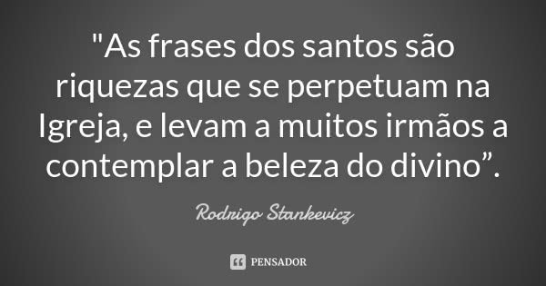 """""""As frases dos santos são riquezas que se perpetuam na Igreja, e levam a muitos irmãos a contemplar a beleza do divino"""".... Frase de Rodrigo Stankevicz."""
