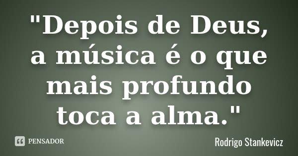 """""""Depois de Deus, a música é o que mais profundo toca a alma.""""... Frase de Rodrigo Stankevicz."""