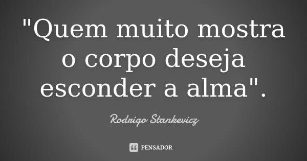 """""""Quem muito mostra o corpo deseja esconder a alma"""".... Frase de Rodrigo Stankevicz."""