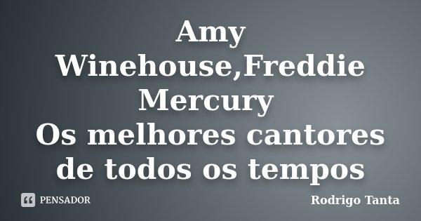 Amy Winehouse,Freddie Mercury Os melhores cantores de todos os tempos... Frase de Rodrigo Tanta.