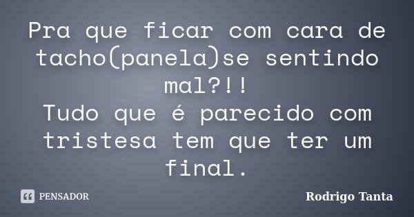 Pra que ficar com cara de tacho(panela)se sentindo mal?!! Tudo que é parecido com tristesa tem que ter um final.... Frase de Rodrigo Tanta.