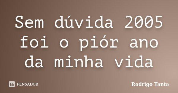 Sem dúvida 2005 foi o piór ano da minha vida... Frase de Rodrigo Tanta.
