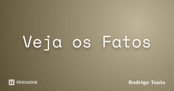 Veja os Fatos... Frase de Rodrigo Tanta.